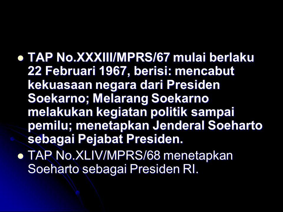 TAP No.XXXIII/MPRS/67 mulai berlaku 22 Februari 1967, berisi: mencabut kekuasaan negara dari Presiden Soekarno; Melarang Soekarno melakukan kegiatan p