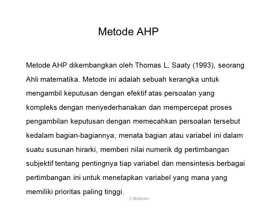 Metode AHP Metode AHP dikembangkan oleh Thomas L. Saaty (1993), seorang Ahli matematika. Metode ini adalah sebuah kerangka untuk mengambil keputusan d
