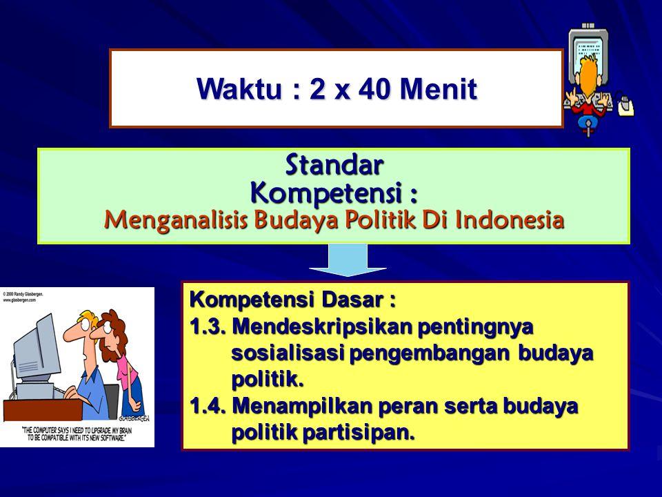 Waktu : 2 x 40 Menit Standar Kompetensi : Menganalisis Budaya Politik Di Indonesia Kompetensi Dasar : 1.3. Mendeskripsikan pentingnya sosialisasi peng