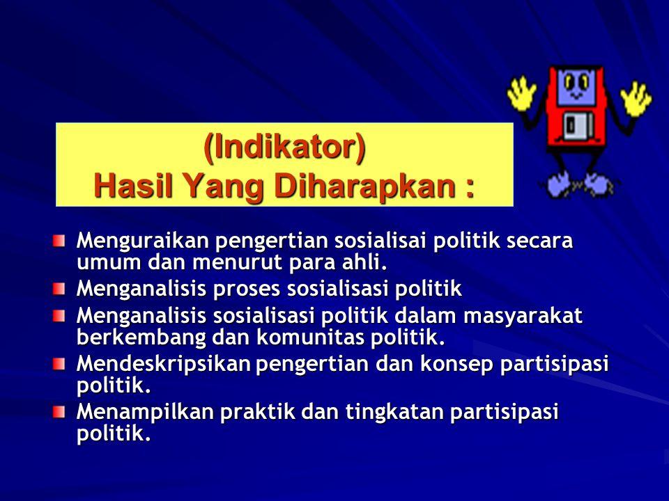 (Indikator) Hasil Yang Diharapkan : Menguraikan pengertian sosialisai politik secara umum dan menurut para ahli. Menganalisis proses sosialisasi polit