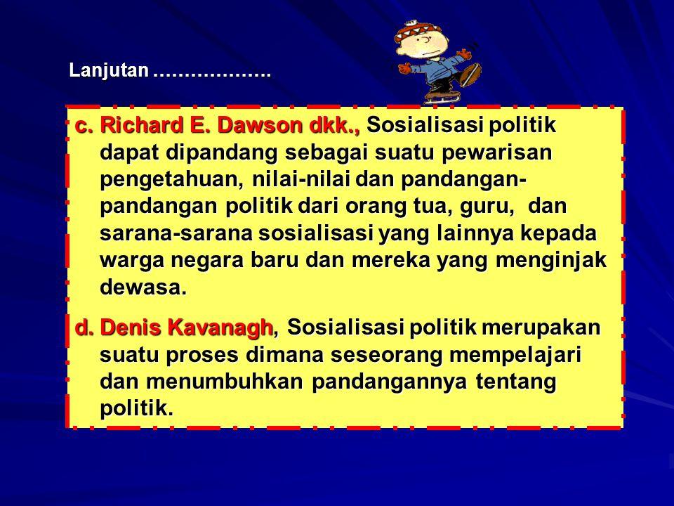 Lanjutan ………………. c.Richard E. Dawson dkk., Sosialisasi politik dapat dipandang sebagai suatu pewarisan pengetahuan, nilai-nilai dan pandangan- pandang
