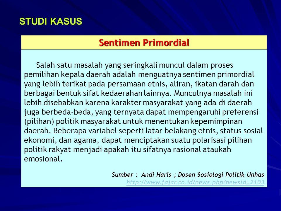 STUDI KASUS Sentimen Primordial Salah satu masalah yang seringkali muncul dalam proses pemilihan kepala daerah adalah menguatnya sentimen primordial y