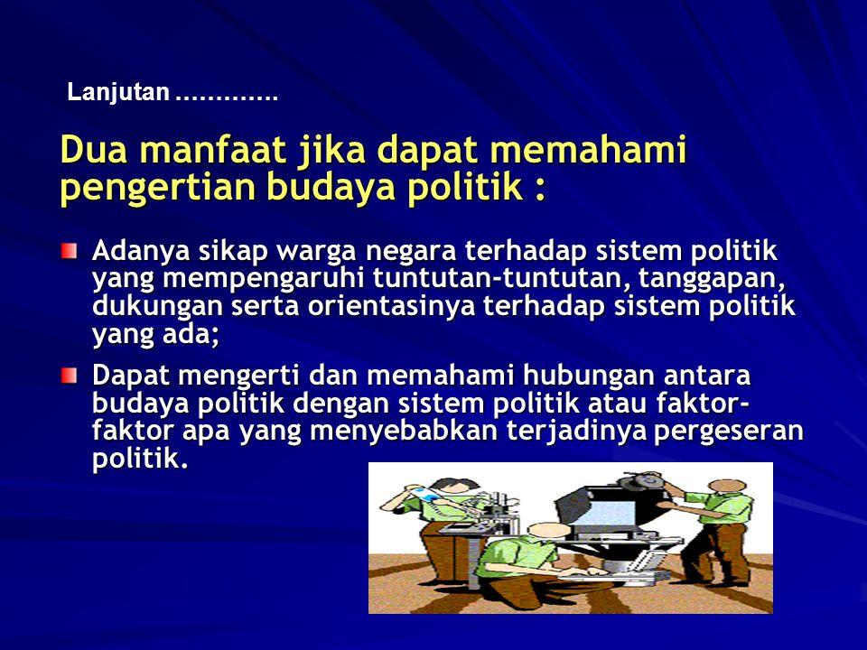 Dua manfaat jika dapat memahami pengertian budaya politik : Adanya sikap warga negara terhadap sistem politik yang mempengaruhi tuntutan-tuntutan, tan