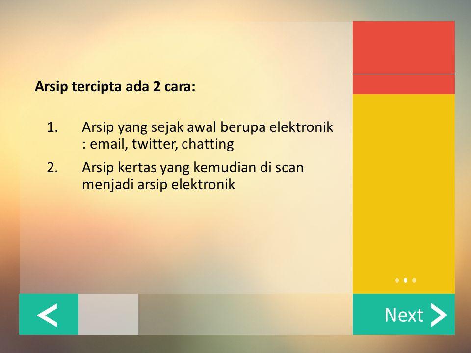 Next Arsip tercipta ada 2 cara: 1. Arsip yang sejak awal berupa elektronik : email, twitter, chatting 2. Arsip kertas yang kemudian di scan menjadi ar