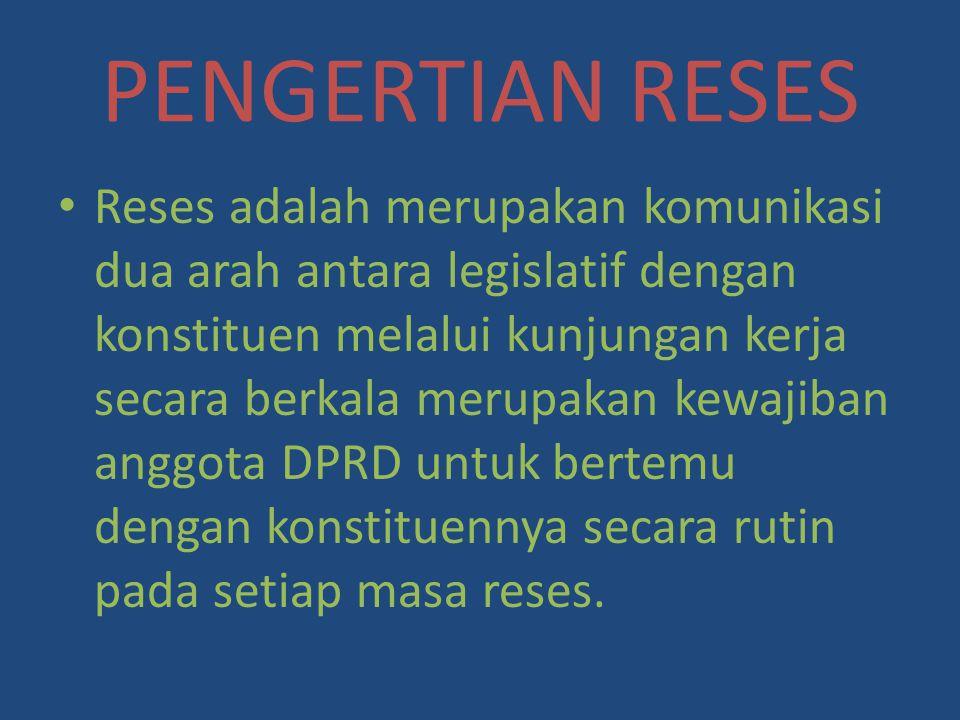 PENGERTIAN RESES Reses adalah merupakan komunikasi dua arah antara legislatif dengan konstituen melalui kunjungan kerja secara berkala merupakan kewaj