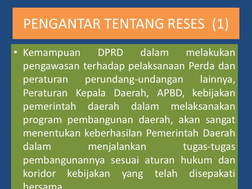 PENGANTAR TENTANG RESES (2) Untuk itulah pentingnya pelaksanaan reses yang merupakan kewajiban bagi pimpinan dan anggota DPRD dalam rangka menjaring aspirasi masyarakat secara berkala untuk bertemu konstituen pada Daerah Pemilihan (Dapil) masing-masing guna meningkatkan kualitas, produktivitas, dan kinerja DPRD dalam mewujudkan keadilan dan kesejahteraan rakyat, serta guna mewujudkan peran DPRD dalam mengembangkan check and balances antara DPRD dan pemerintah daerah.