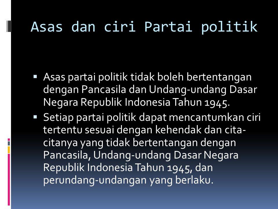 Asas dan ciri Partai politik  Asas partai politik tidak boleh bertentangan dengan Pancasila dan Undang-undang Dasar Negara Republik Indonesia Tahun 1945.