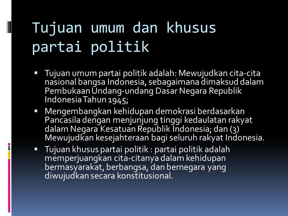 Tujuan umum dan khusus partai politik  Tujuan umum partai politik adalah: Mewujudkan cita-cita nasional bangsa Indonesia, sebagaimana dimaksud dalam