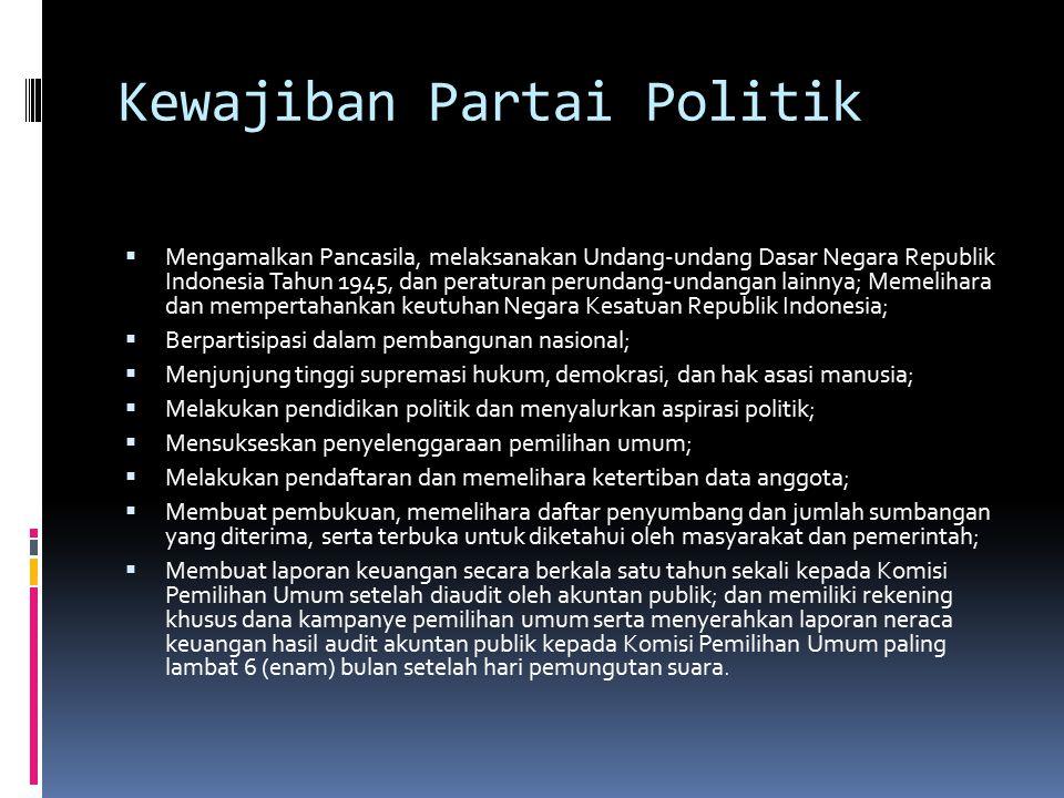 Kewajiban Partai Politik  Mengamalkan Pancasila, melaksanakan Undang-undang Dasar Negara Republik Indonesia Tahun 1945, dan peraturan perundang-undangan lainnya; Memelihara dan mempertahankan keutuhan Negara Kesatuan Republik Indonesia;  Berpartisipasi dalam pembangunan nasional;  Menjunjung tinggi supremasi hukum, demokrasi, dan hak asasi manusia;  Melakukan pendidikan politik dan menyalurkan aspirasi politik;  Mensukseskan penyelenggaraan pemilihan umum;  Melakukan pendaftaran dan memelihara ketertiban data anggota;  Membuat pembukuan, memelihara daftar penyumbang dan jumlah sumbangan yang diterima, serta terbuka untuk diketahui oleh masyarakat dan pemerintah;  Membuat laporan keuangan secara berkala satu tahun sekali kepada Komisi Pemilihan Umum setelah diaudit oleh akuntan publik; dan memiliki rekening khusus dana kampanye pemilihan umum serta menyerahkan laporan neraca keuangan hasil audit akuntan publik kepada Komisi Pemilihan Umum paling lambat 6 (enam) bulan setelah hari pemungutan suara.