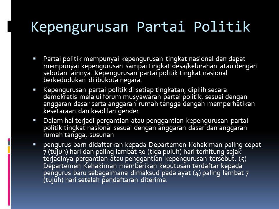Kepengurusan Partai Politik  Partai politik mempunyai kepengurusan tingkat nasional dan dapat mempunyai kepengurusan sampai tingkat desa/kelurahan atau dengan sebutan lainnya.