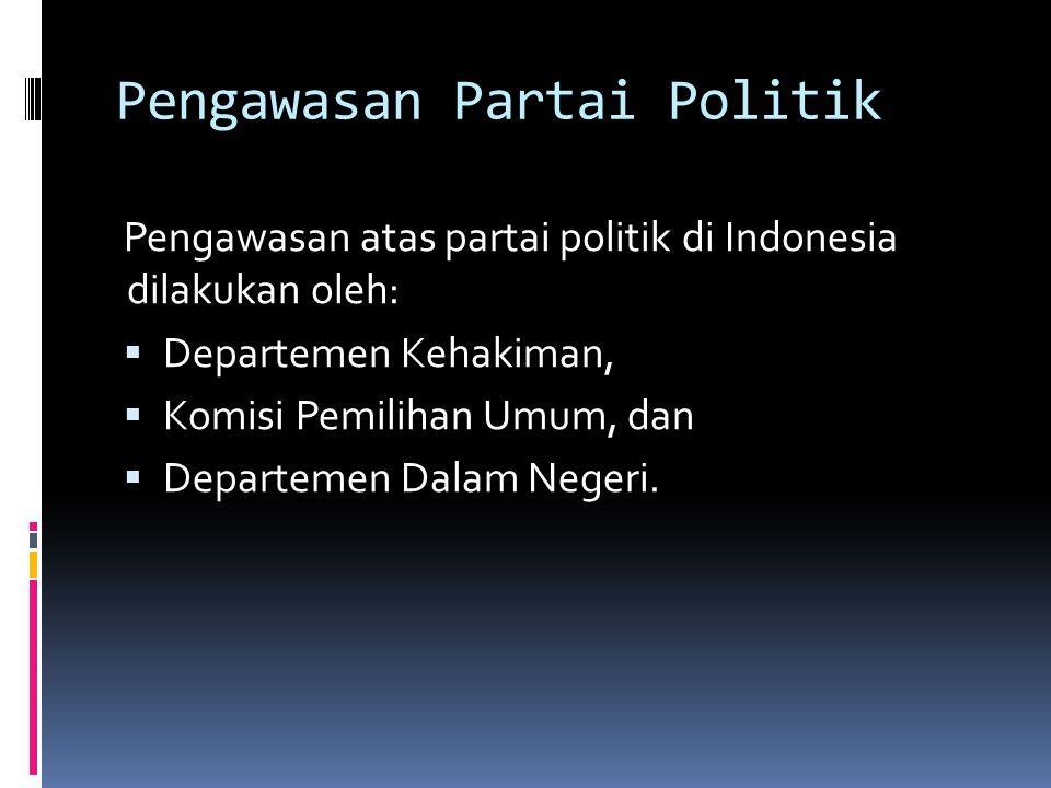Pengawasan Partai Politik Pengawasan atas partai politik di Indonesia dilakukan oleh:  Departemen Kehakiman,  Komisi Pemilihan Umum, dan  Departemen Dalam Negeri.