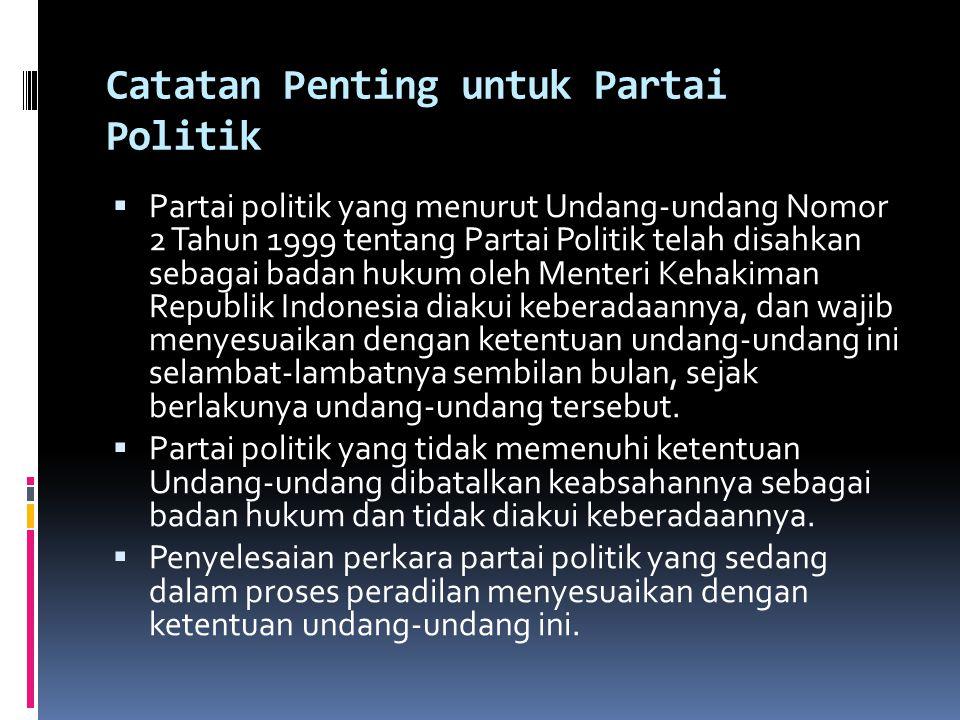 Catatan Penting untuk Partai Politik  Partai politik yang menurut Undang-undang Nomor 2 Tahun 1999 tentang Partai Politik telah disahkan sebagai badan hukum oleh Menteri Kehakiman Republik Indonesia diakui keberadaannya, dan wajib menyesuaikan dengan ketentuan undang-undang ini selambat-lambatnya sembilan bulan, sejak berlakunya undang-undang tersebut.