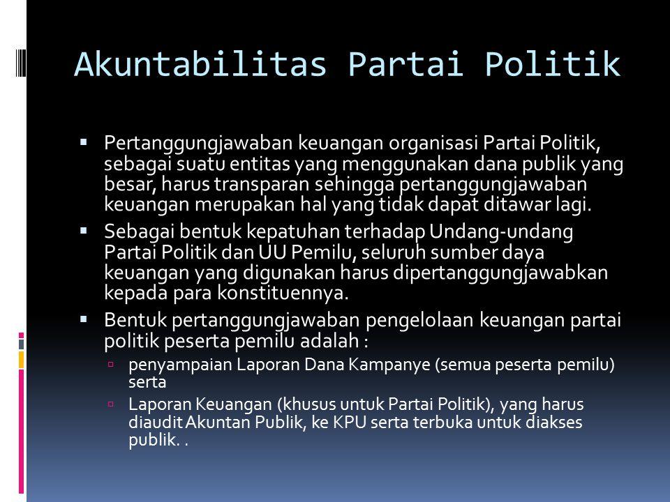 Akuntabilitas Partai Politik  Pertanggungjawaban keuangan organisasi Partai Politik, sebagai suatu entitas yang menggunakan dana publik yang besar, harus transparan sehingga pertanggungjawaban keuangan merupakan hal yang tidak dapat ditawar lagi.