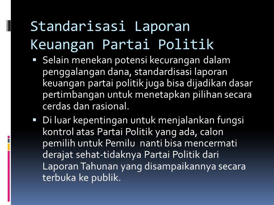 Standarisasi Laporan Keuangan Partai Politik  Selain menekan potensi kecurangan dalam penggalangan dana, standardisasi laporan keuangan partai politik juga bisa dijadikan dasar pertimbangan untuk menetapkan pilihan secara cerdas dan rasional.