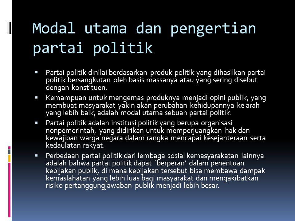 Modal utama dan pengertian partai politik  Partai politik dinilai berdasarkan produk politik yang dihasilkan partai politik bersangkutan oleh basis massanya atau yang sering disebut dengan konstituen.
