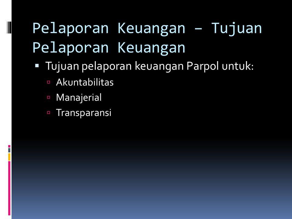 Pelaporan Keuangan – Tujuan Pelaporan Keuangan  Tujuan pelaporan keuangan Parpol untuk:  Akuntabilitas  Manajerial  Transparansi