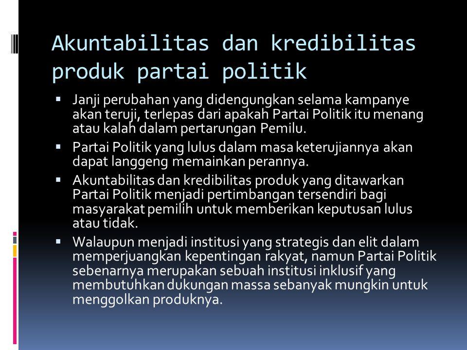 Akuntabilitas dan kredibilitas produk partai politik  Janji perubahan yang didengungkan selama kampanye akan teruji, terlepas dari apakah Partai Politik itu menang atau kalah dalam pertarungan Pemilu.