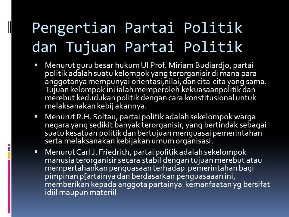 Pengertian Partai Politik dan Tujuan Partai Politik  Menurut guru besar hukum UI Prof. Miriam Budiardjo, partai politik adalah suatu kelompok yang te