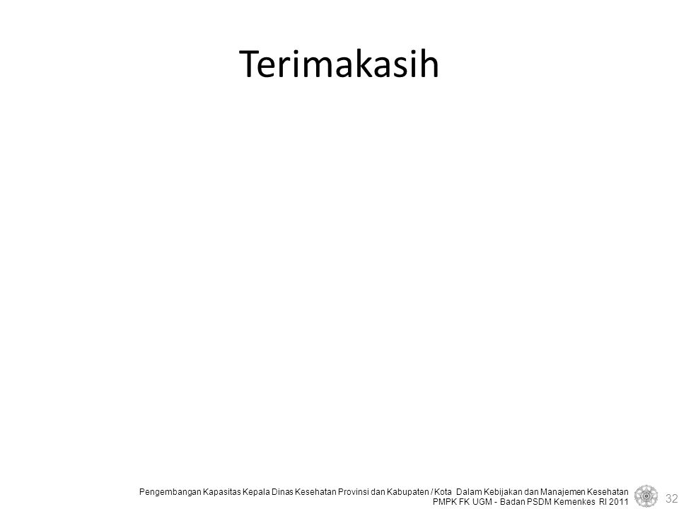 Pengembangan Kapasitas Kepala Dinas Kesehatan Provinsi dan Kabupaten / Kota Dalam Kebijakan dan Manajemen Kesehatan PMPK FK UGM - Badan PSDM Kemenkes RI 2011 Terimakasih 32