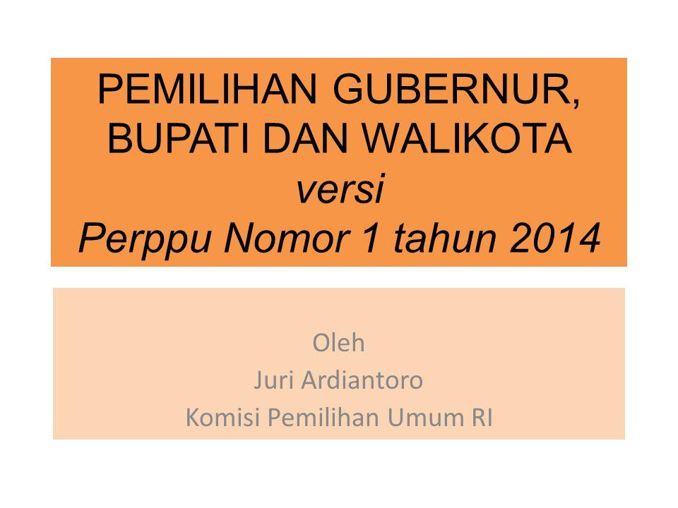 PEMILIHAN GUBERNUR, BUPATI DAN WALIKOTA versi Perppu Nomor 1 tahun 2014 Oleh Juri Ardiantoro Komisi Pemilihan Umum RI