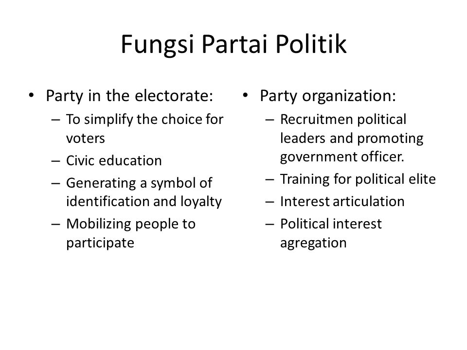 Fungsi Partai Politik Party in the electorate: – To simplify the choice for voters – Civic education – Generating a symbol of identification and loyalty – Mobilizing people to participate Party organization: – Recruitmen political leaders and promoting government officer.