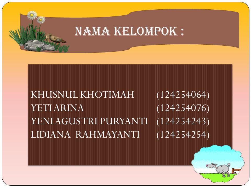 NAMA KELOMPOK : KHUSNUL KHOTIMAH(124254064) YETI ARINA(124254076) YENI AGUS TRI PURYANTI(124254243) LIDIANA RAHMAYANTI(124254254) KHUSNUL KHOTIMAH(124