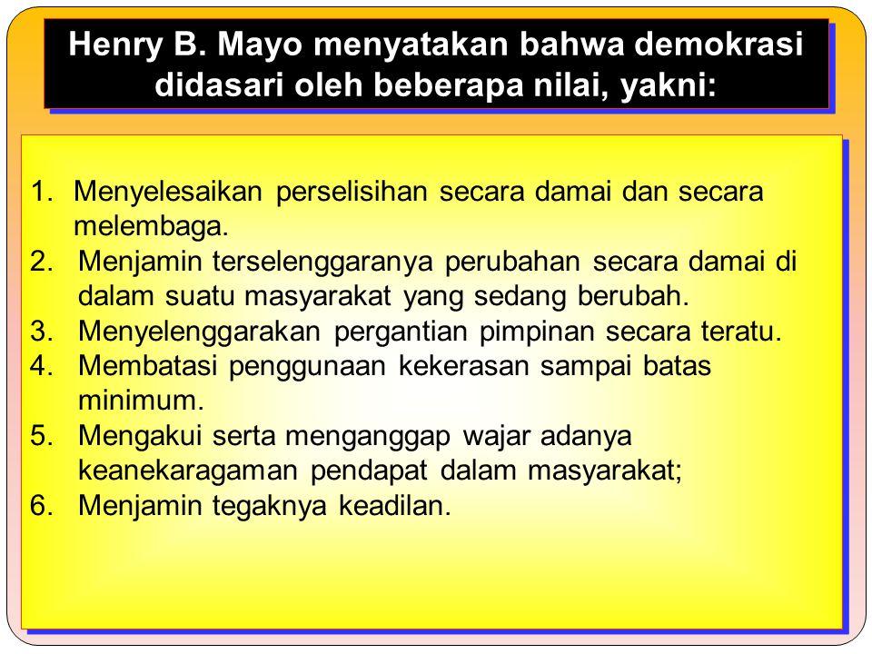 Henry B. Mayo menyatakan bahwa demokrasi didasari oleh beberapa nilai, yakni: 1.Menyelesaikan perselisihan secara damai dan secara melembaga. 2. Menja