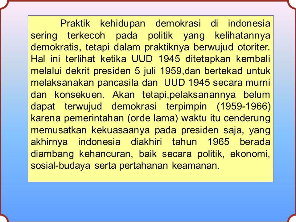 Praktik kehidupan demokrasi di indonesia sering terkecoh pada politik yang kelihatannya demokratis, tetapi dalam praktiknya berwujud otoriter. Hal ini
