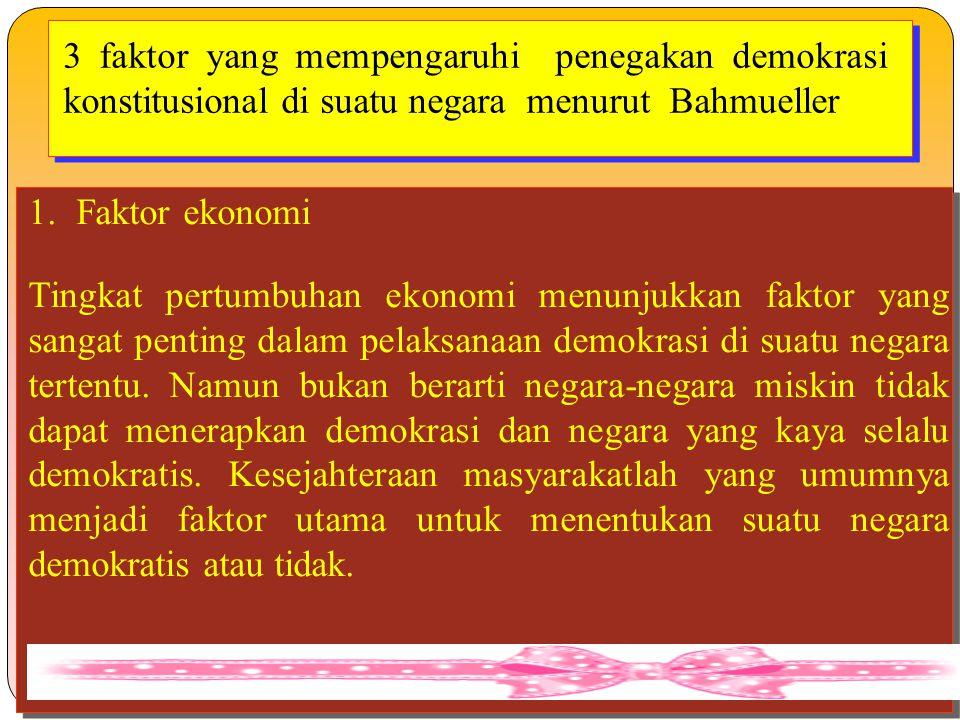 3 faktor yang mempengaruhi penegakan demokrasi konstitusional di suatu negara menurut Bahmueller 1.Faktor ekonomi Tingkat pertumbuhan ekonomi menunjuk