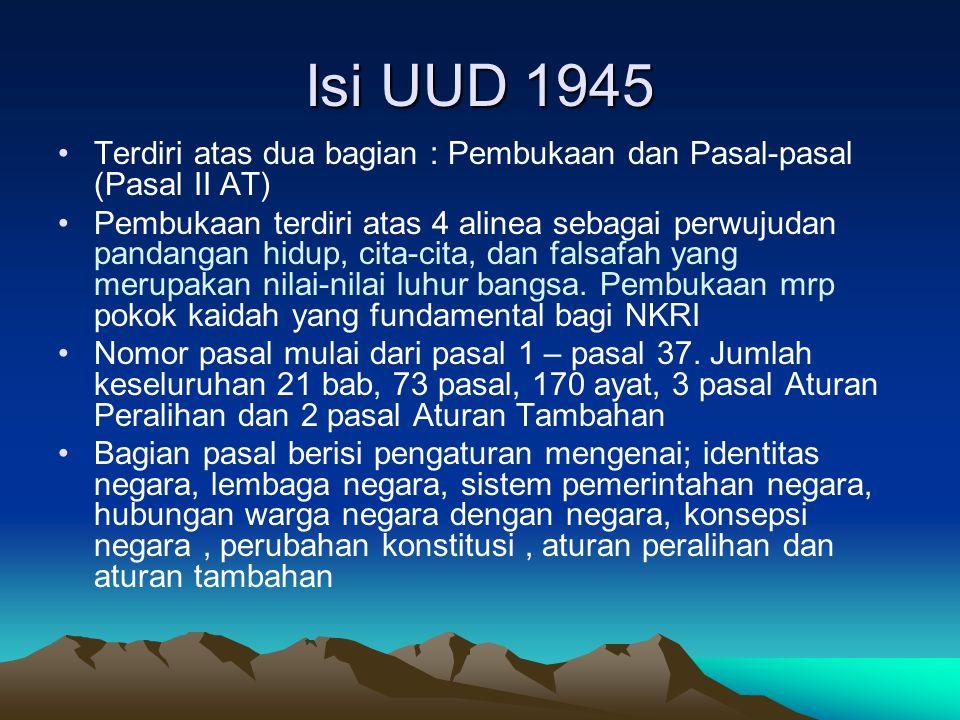Isi UUD 1945 Terdiri atas dua bagian : Pembukaan dan Pasal-pasal (Pasal II AT) Pembukaan terdiri atas 4 alinea sebagai perwujudan pandangan hidup, cita-cita, dan falsafah yang merupakan nilai-nilai luhur bangsa.