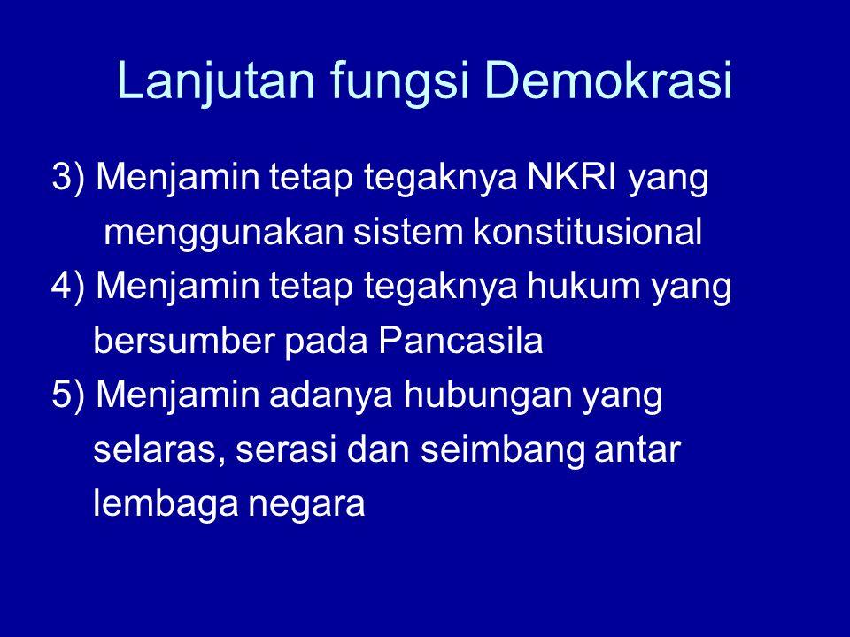 Lanjutan fungsi Demokrasi 3) Menjamin tetap tegaknya NKRI yang menggunakan sistem konstitusional 4) Menjamin tetap tegaknya hukum yang bersumber pada