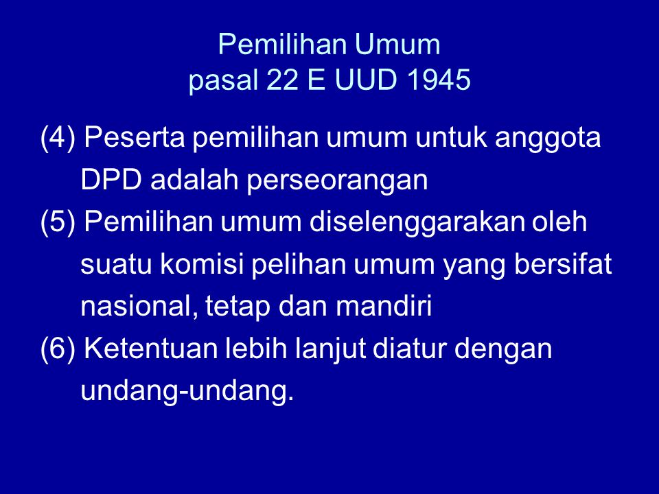 Pemilihan Umum pasal 22 E UUD 1945 (4) Peserta pemilihan umum untuk anggota DPD adalah perseorangan (5) Pemilihan umum diselenggarakan oleh suatu komi