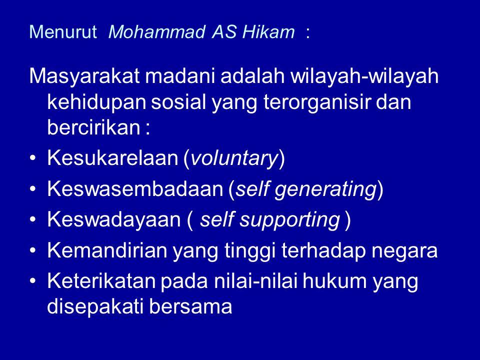Menurut Mohammad AS Hikam : Masyarakat madani adalah wilayah-wilayah kehidupan sosial yang terorganisir dan bercirikan : Kesukarelaan (voluntary) Kesw
