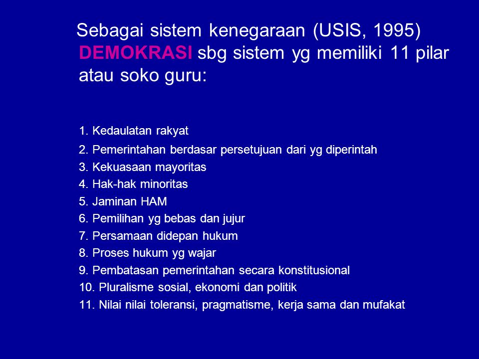 Sebagai sistem kenegaraan (USIS, 1995) DEMOKRASI sbg sistem yg memiliki 11 pilar atau soko guru: 1. Kedaulatan rakyat 2. Pemerintahan berdasar persetu