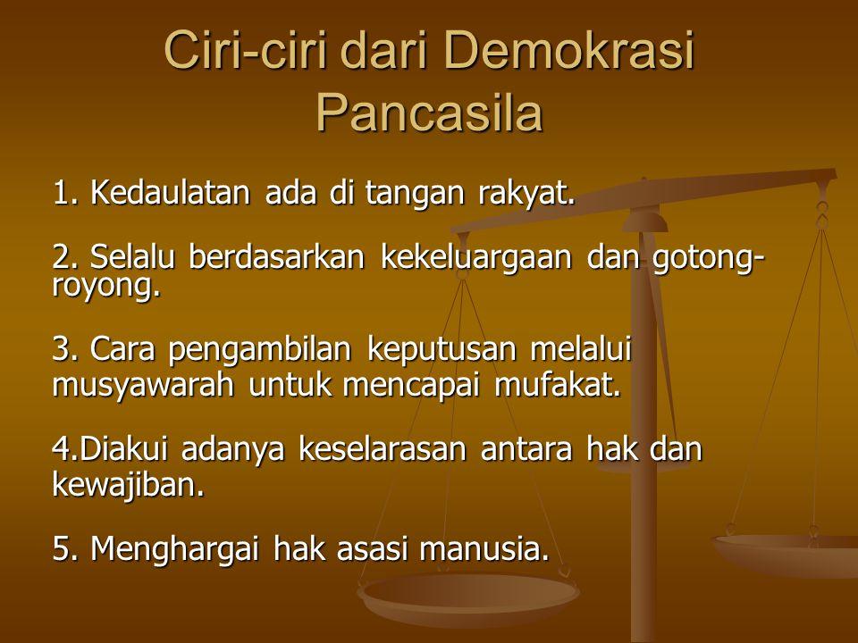 Ciri-ciri dari Demokrasi Pancasila 1. Kedaulatan ada di tangan rakyat. 2. Selalu berdasarkan kekeluargaan dan gotong- royong. 3. Cara pengambilan kepu