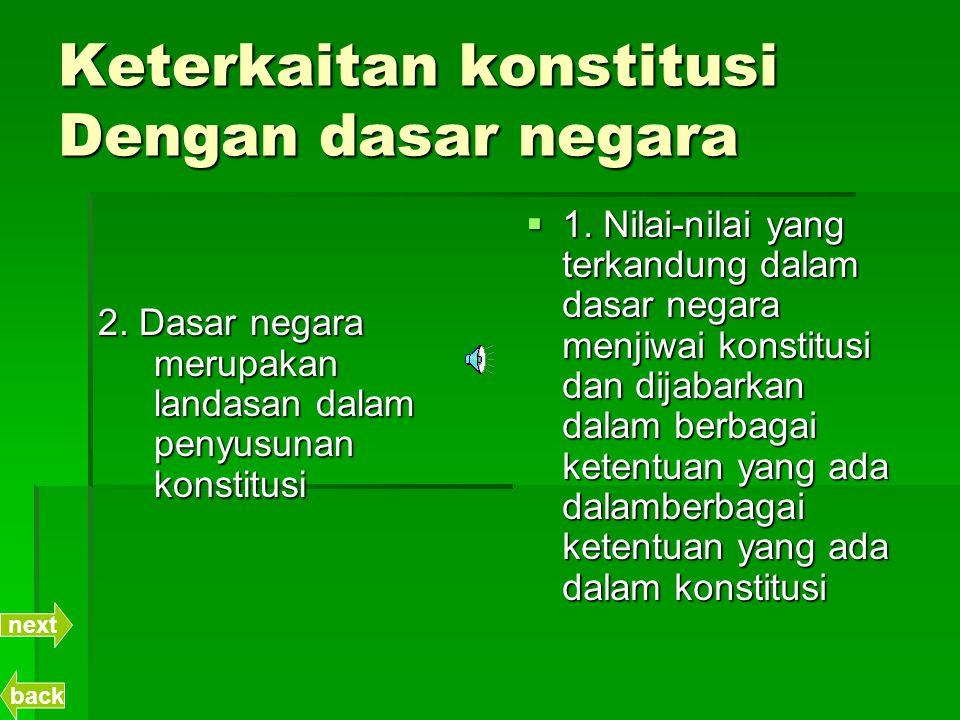 Keterkaitan konstitusi Dengan dasar negara 2. Dasar negara merupakan landasan dalam penyusunan konstitusi  1. Nilai-nilai yang terkandung dalam dasar