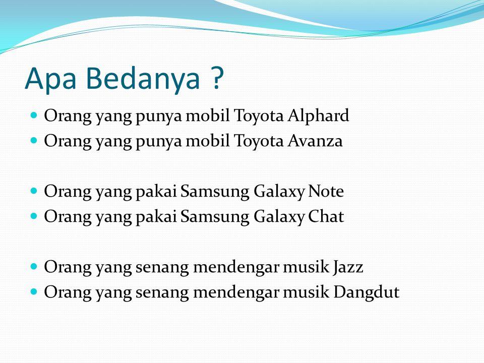 Apa Bedanya ? Orang yang punya mobil Toyota Alphard Orang yang punya mobil Toyota Avanza Orang yang pakai Samsung Galaxy Note Orang yang pakai Samsung