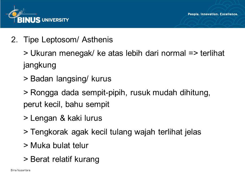 Bina Nusantara 2.Tipe Leptosom/ Asthenis > Ukuran menegak/ ke atas lebih dari normal => terlihat jangkung > Badan langsing/ kurus > Rongga dada sempit