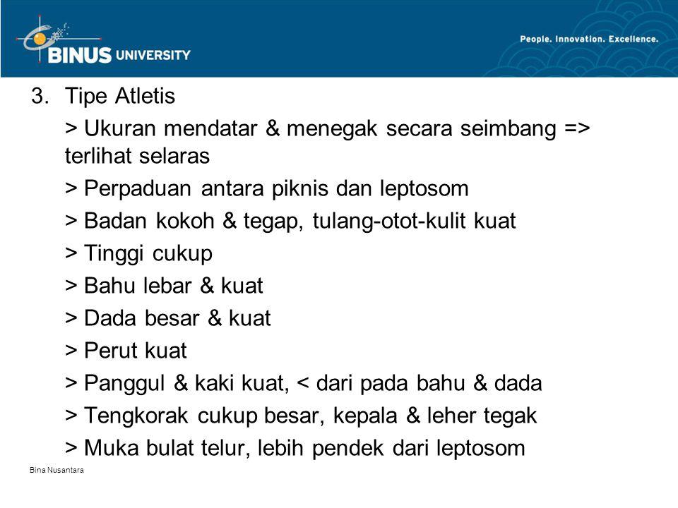 Bina Nusantara 3.Tipe Atletis > Ukuran mendatar & menegak secara seimbang => terlihat selaras > Perpaduan antara piknis dan leptosom > Badan kokoh & t