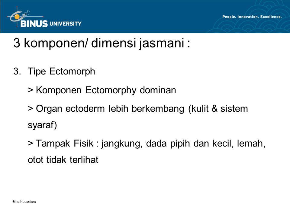 Bina Nusantara 3 komponen/ dimensi jasmani : 3.Tipe Ectomorph > Komponen Ectomorphy dominan > Organ ectoderm lebih berkembang (kulit & sistem syaraf)