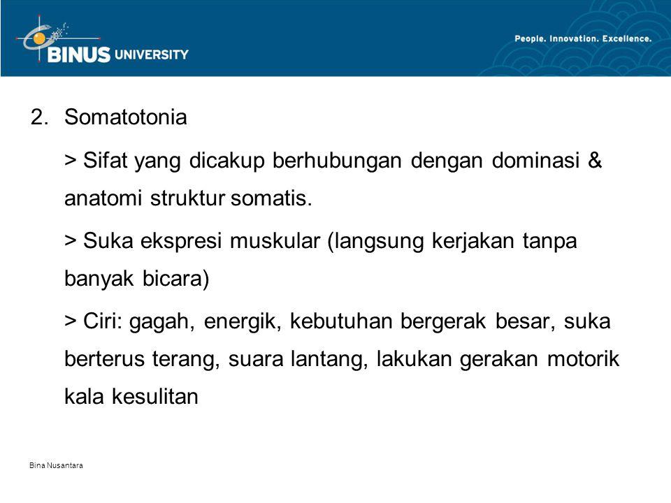 Bina Nusantara 2.Somatotonia > Sifat yang dicakup berhubungan dengan dominasi & anatomi struktur somatis. > Suka ekspresi muskular (langsung kerjakan
