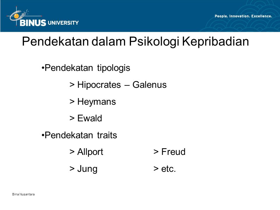 Bina Nusantara Pendekatan dalam Psikologi Kepribadian Pendekatan tipologis > Hipocrates – Galenus > Heymans > Ewald Pendekatan traits > Allport> Freud
