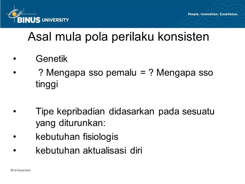 Bina Nusantara Asal mula pola perilaku konsisten Genetik ? Mengapa sso pemalu = ? Mengapa sso tinggi Tipe kepribadian didasarkan pada sesuatu yang dit