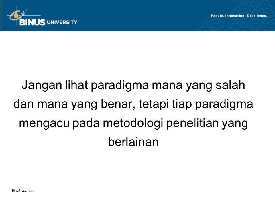 Bina Nusantara Jangan lihat paradigma mana yang salah dan mana yang benar, tetapi tiap paradigma mengacu pada metodologi penelitian yang berlainan