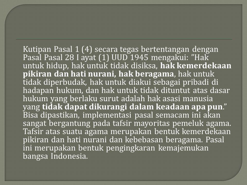 """Kutipan Pasal 1 (4) secara tegas bertentangan dengan Pasal Pasal 28 I ayat (1) UUD 1945 mengakui: """"Hak untuk hidup, hak untuk tidak disiksa, hak kemer"""