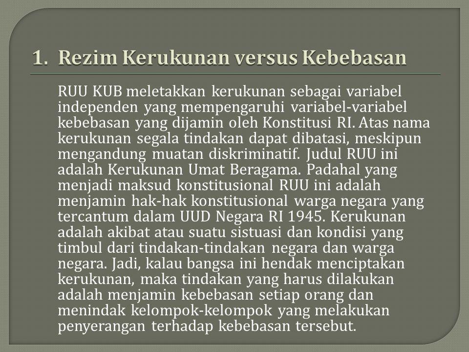 RUU KUB meletakkan kerukunan sebagai variabel independen yang mempengaruhi variabel-variabel kebebasan yang dijamin oleh Konstitusi RI. Atas nama keru
