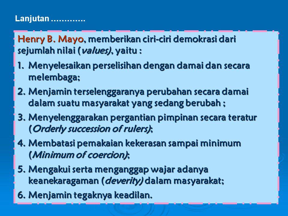 Lanjutan …………. Henry B. Mayo, memberikan ciri-ciri demokrasi dari sejumlah nilai (values), yaitu : 1.Menyelesaikan perselisihan dengan damai dan secar