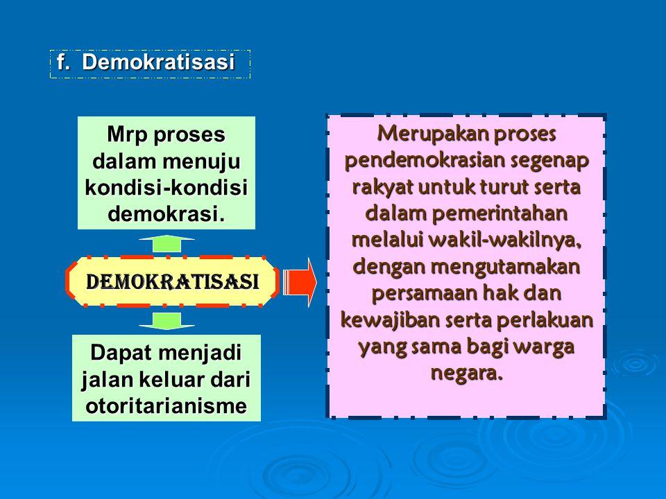 f.Demokratisasi Demokratisasi Mrp proses dalam menuju kondisi-kondisi demokrasi. Merupakan proses pendemokrasian segenap rakyat untuk turut serta dala