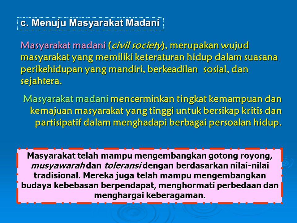 c.Menuju Masyarakat Madani Masyarakat madani (civil society), merupakan wujud masyarakat yang memiliki keteraturan hidup dalam suasana perikehidupan y