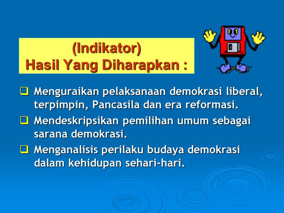 (Indikator) Hasil Yang Diharapkan :  Menguraikan pelaksanaan demokrasi liberal, terpimpin, Pancasila dan era reformasi.  Mendeskripsikan pemilihan u